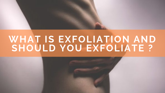What is Exfoliation and Should You Exfoliate ?